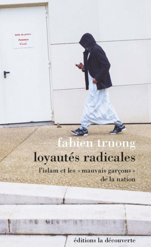 Loyautés radicales - L'islam et les « mauvais garçons » de la Nation, de Fabien Truong