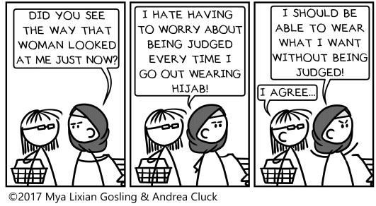« - Tu as vu la manière dont cette femme vient de me regarder à l'instant ? » « - Je déteste avoir à m'inquiéter d'être jugée à chaque fois que je sors dehors avec mon hijab !» « - Je devrais pouvoir porter ce que je veux sans être jugée ! - Je suis d'accord... » © Keepcalmandmuslimon.tumblr.com